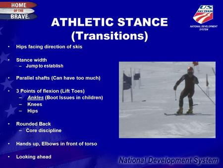 ATHLETIC STANCE (Transitions) Hips facing direction of skis Stance width –Jump to establish Parallel shafts (Can have too much) 3 Points of flexion (Lift.