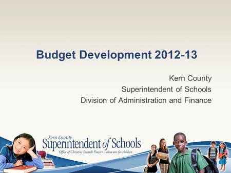 Budget Development 2012-13 Kern County Superintendent of Schools Division of Administration and Finance.