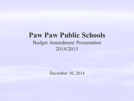 Paw Paw Public Schools Budget Amendment Presentation 2014/2015 December 10, 2014.