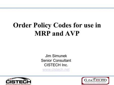 Order Policy Codes for use in MRP and AVP Jim Simunek Senior Consultant CISTECH Inc. www.cistech.net.