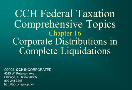 CCH Federal Taxation Comprehensive Topics Chapter 16 Corporate Distributions in Complete Liquidations ©2005, CCH INCORPORATED 4025 W. Peterson Ave. Chicago,