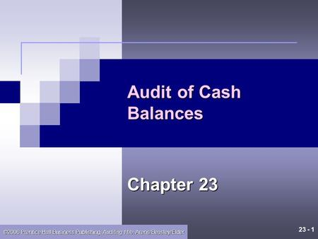 23 - 1 ©2006 Prentice Hall Business Publishing, Auditing 11/e, Arens/Beasley/Elder Audit of Cash Balances Chapter 23.