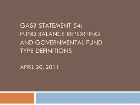 GASB STATEMENT 54: FUND BALANCE REPORTING AND GOVERNMENTAL FUND TYPE DEFINITIONS APRIL 20, 2011.