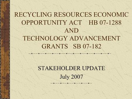 RECYCLING RESOURCES ECONOMIC OPPORTUNITY ACT HB 07-1288 AND TECHNOLOGY ADVANCEMENT GRANTS SB 07-182 STAKEHOLDER UPDATE July 2007.