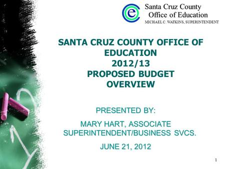 1 SANTA CRUZ COUNTY OFFICE OF EDUCATION 2012/13 PROPOSED BUDGET OVERVIEW PRESENTED BY: MARY HART, ASSOCIATE SUPERINTENDENT/BUSINESS SVCS. JUNE 21, 2012.