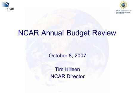 NCAR Annual Budget Review October 8, 2007 Tim Killeen NCAR Director.