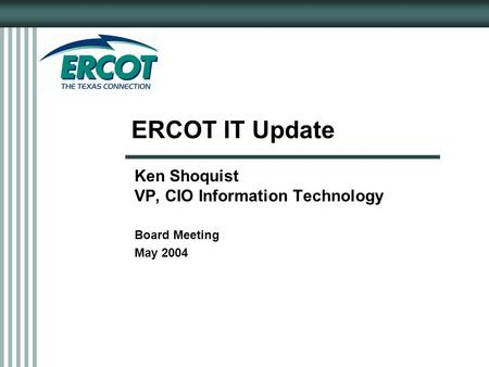 ERCOT IT Update Ken Shoquist VP, CIO Information Technology Board Meeting May 2004.