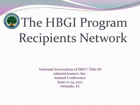 The HBGI Program Recipients Network National Association of HBCU Title III Administrators, Inc. Annual Conference June 21-24, 2010 Orlando, FL.