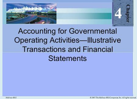 McGraw-Hill© 2007 The McGraw-Hill Companies, Inc. All rights reserved. Accounting for Governmental Operating Activities—Illustrative Transactions and Financial.