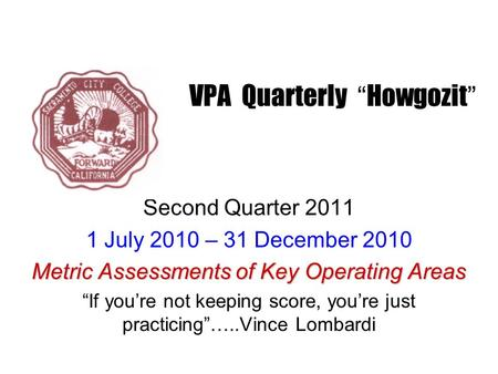 "VPA Quarterly "" Howgozit "" Second Quarter 2011 1 July 2010 – 31 December 2010 Metric Assessments of Key Operating Areas ""If you're not keeping score, you're."