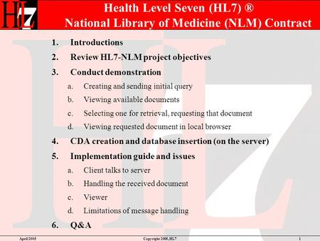 April 2005Copyright 2005, HL71 Health Level Seven (HL7) ® National Library of Medicine (NLM) Contract 1.Introductions 2.Review HL7-NLM project objectives.