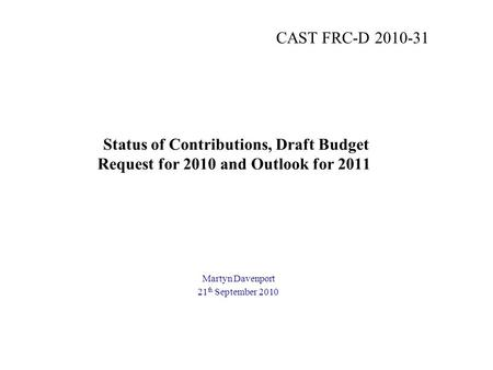 Status of Contributions, Draft Budget Request for 2010 and Outlook for 2011 Martyn Davenport 21 th September 2010 CAST FRC-D 2010-31.