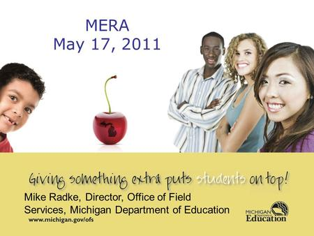 1 MERA May 17, 2011 Mike Radke, Director, Office of Field Services, Michigan Department of Education.