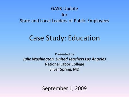 GASB Update for State and Local Leaders of Public Employees Case Study: Education Presented by Julie Washington, United Teachers Los Angeles National Labor.