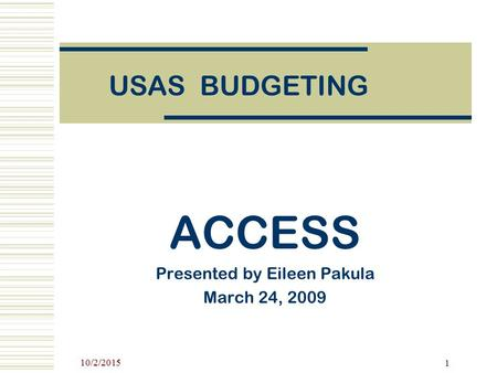 10/2/2015 1 USAS BUDGETING ACCESS Presented by Eileen Pakula March 24, 2009.