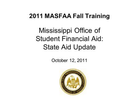 2011 MASFAA Fall Training Mississippi Office of Student Financial Aid: State Aid Update October 12, 2011.