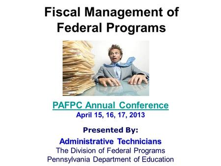 Fiscal Management of Federal Programs PAFPC Annual Conference April 15, 16, 17, 2013 Presented By: Administrative Technicians The Division of Federal Programs.
