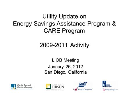 Utility Update on Energy Savings Assistance Program & CARE Program 2009-2011 Activity LIOB Meeting January 26, 2012 San Diego, California.