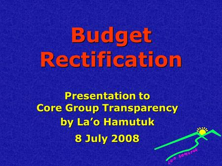 Budget Rectification Presentation to Core Group Transparency by La'o Hamutuk 8 July 2008.
