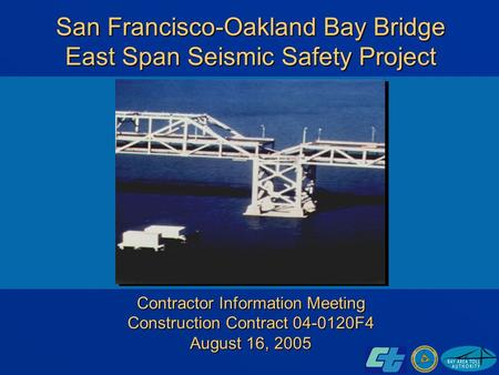 San Francisco-Oakland Bay Bridge East Span Seismic Safety Project Contractor Information Meeting Construction Contract 04-0120F4 August 16, 2005.