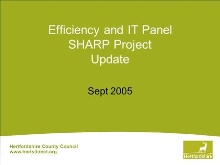 Efficiency and IT Panel SHARP Project Update Sept 2005 Hertfordshire County Council www.hertsdirect.org.