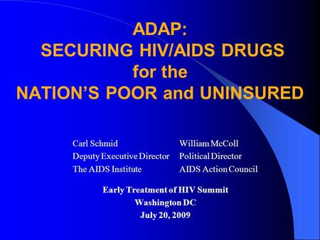 Early Treatment of HIV Summit Washington DC July 20, 2009 Carl Schmid Deputy Executive Director The AIDS Institute William McColl Political Director AIDS.