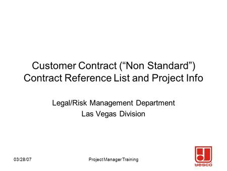 "03/28/07Project Manager Training Customer Contract (""Non Standard"") Contract Reference List and Project Info Legal/Risk Management Department Las Vegas."