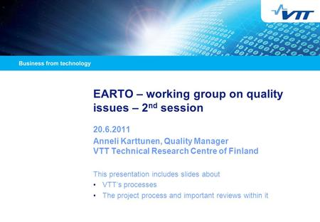EARTO – working group on quality issues – 2 nd session 20.6.2011 Anneli Karttunen, Quality Manager VTT Technical Research Centre of Finland This presentation.