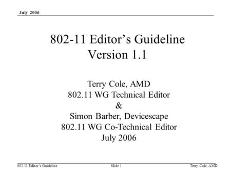 802.11 Editor's Guideline July 2006 Terry Cole, AMDSlide 1 802-11 Editor's Guideline Version 1.1 Terry Cole, AMD 802.11 WG Technical Editor & Simon Barber,