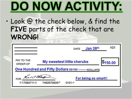 DO NOW ACTIVITY: Look @ the check below, & find the FIVE parts of the check that are WRONG! Jan 28th My sweetest little cherubs 150.00 One Hundred and.