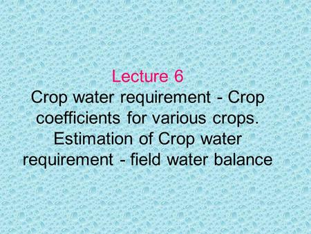 Lecture 6 Crop water requirement - Crop coefficients for various crops. Estimation of Crop water requirement - field water balance.