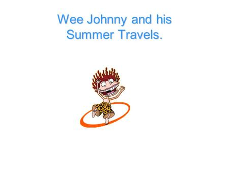 Wee Johnny and his Summer Travels. Wee Johnny went travelling over the summer holidays and gathered lots of information on all of the animals that he.
