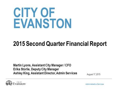 Administrative Services CITY OF EVANSTON 2015 Second Quarter Financial Report Martin Lyons, Assistant City Manager / CFO Erika Storlie, Deputy City Manager.