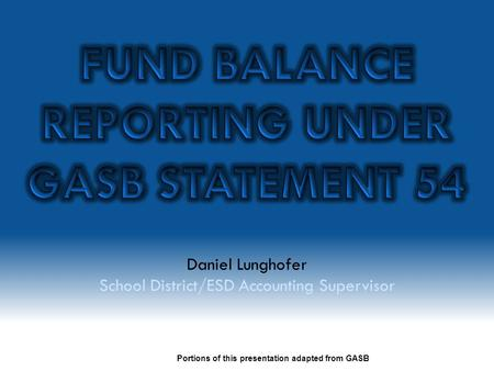 Daniel Lunghofer School District/ESD Accounting Supervisor Portions of this presentation adapted from GASB.