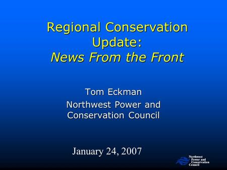 Northwest Power and Conservation Council Regional Conservation Update: News From the Front January 24, 2007 Tom Eckman Northwest Power and Conservation.