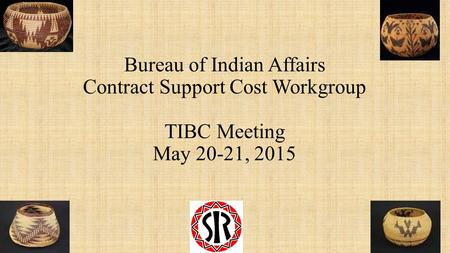 Bureau of Indian Affairs Contract Support Cost Workgroup TIBC Meeting May 20-21, 2015.