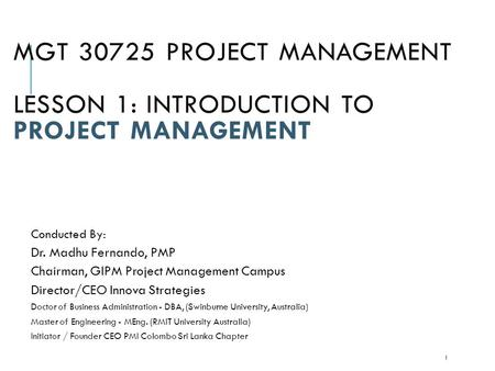 MGT 30725 PROJECT MANAGEMENT LESSON 1: INTRODUCTION TO PROJECT MANAGEMENT Conducted By: Dr. Madhu Fernando, PMP Chairman, GIPM Project Management Campus.