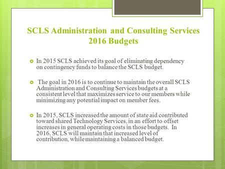 SCLS Administration and Consulting Services 2016 Budgets  In 2015 SCLS achieved its goal of eliminating dependency on contingency funds to balance the.
