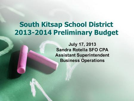 South Kitsap School District 2013-2014 Preliminary Budget July 17, 2013 Sandra Rotella SFO CPA Assistant Superintendent Business Operations.