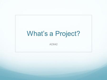 What's a Project? AD642. Why the Emphasis on Project Management? Copyright 2011 John Wiley & Sons, Inc. 1-2  Many tasks do not fit neatly into business-as-usual.
