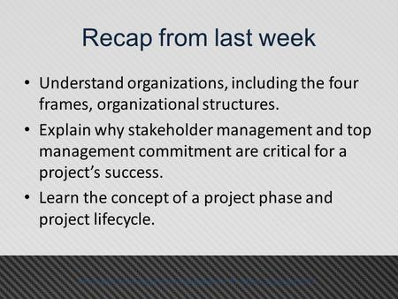 Recap from last week Understand organizations, including the four frames, organizational structures. Explain why stakeholder management and top management.