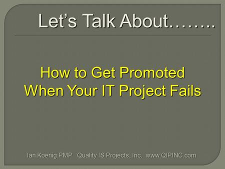 How to Get Promoted When Your IT Project Fails Let's Talk About…….. Ian Koenig PMP Quality IS Projects, Inc. www.QIPINC.com.
