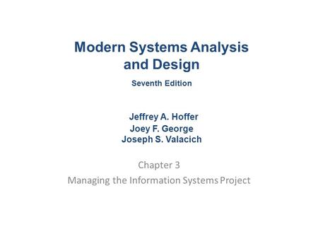 Chapter 3 Managing the Information Systems Project Modern Systems Analysis and Design Seventh Edition Jeffrey A. Hoffer Joey F. George Joseph S. Valacich.