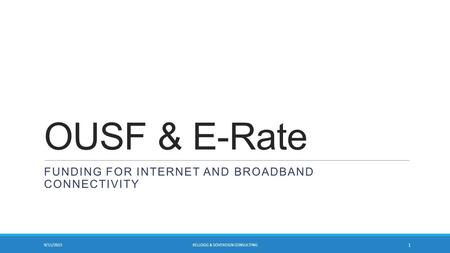 OUSF & E-Rate FUNDING FOR INTERNET AND BROADBAND CONNECTIVITY 9/11/2015 1 KELLOGG & SOVEREIGN CONSULTING.