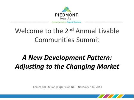 Welcome to the 2 nd Annual Livable Communities Summit A New Development Pattern: Adjusting to the Changing Market Centennial Station |High Point, NC |