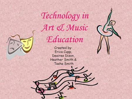 Technology in Art & Music Education Created by: Erica Cupp, Desiree Dizon, Heather Smith & Tasha Smith.