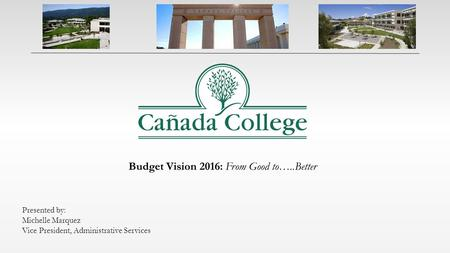 Budget Vision 2016: From Good to…..Better Presented by: Michelle Marquez Vice President, Administrative Services.