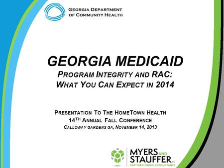GEORGIA MEDICAID P ROGRAM I NTEGRITY AND RAC: W HAT Y OU C AN E XPECT IN 2014 P RESENTATION T O T HE H OME T OWN H EALTH 14 TH A NNUAL F ALL C ONFERENCE.