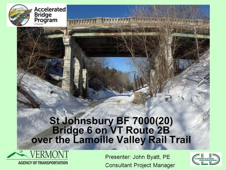 St Johnsbury BF 7000(20) Bridge 6 on VT Route 2B over the Lamoille Valley Rail Trail Presenter: John Byatt, PE Consultant Project Manager.