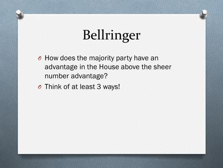 Bellringer O How does the majority party have an advantage in the House above the sheer number advantage? O Think of at least 3 ways!